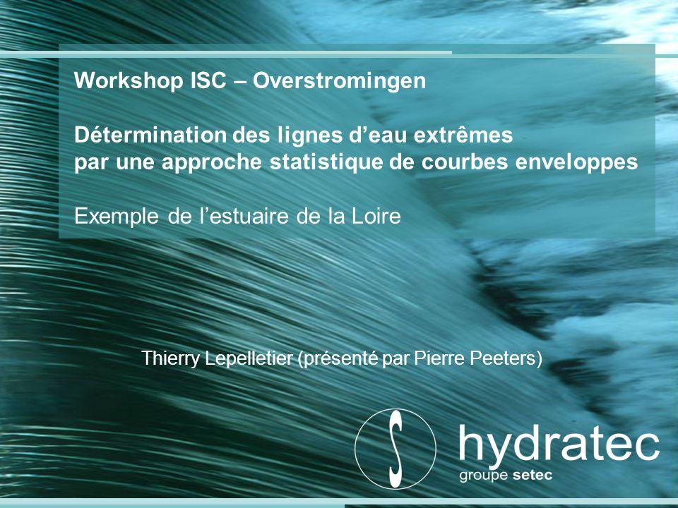 Workshop ISC – Overstromingen Détermination des lignes deau extrêmes par une approche statistique de courbes enveloppes Exemple de lestuaire de la Loire Thierry Lepelletier (présenté par Pierre Peeters)