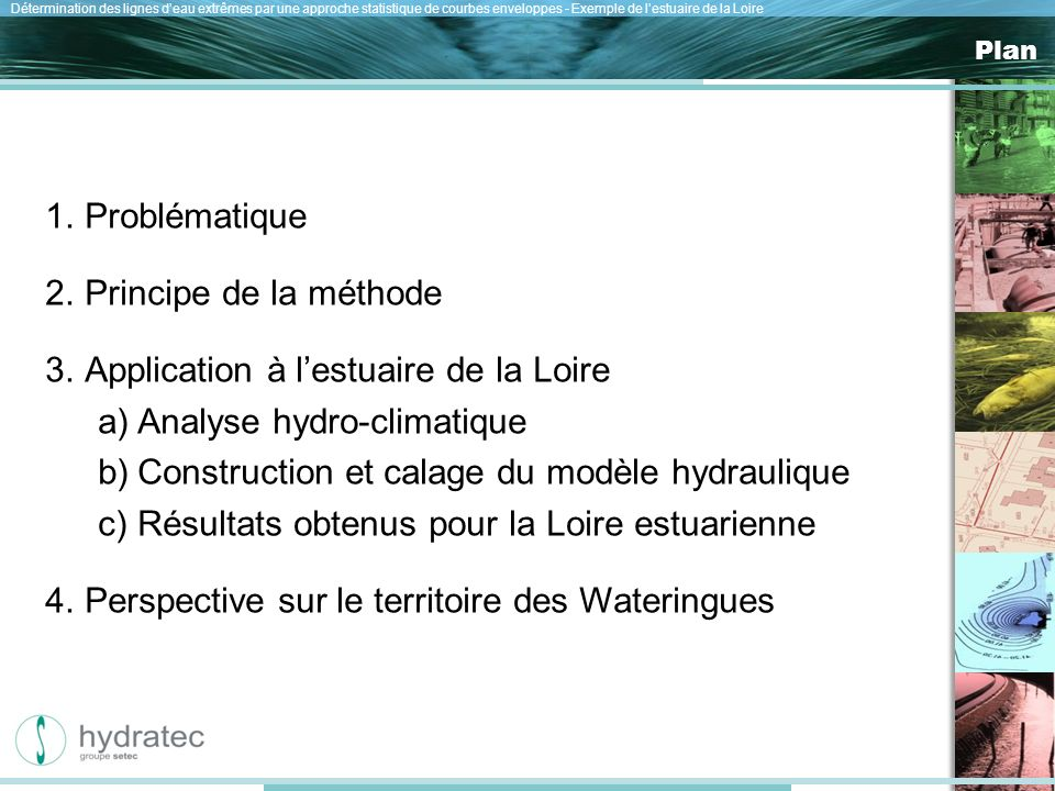 Nos atouts Détermination des lignes deau extrêmes par une approche statistique de courbes enveloppes - Exemple de lestuaire de la Loire Plan 1.Problématique 2.Principe de la méthode 3.Application à lestuaire de la Loire a)Analyse hydro-climatique b)Construction et calage du modèle hydraulique c)Résultats obtenus pour la Loire estuarienne 4.Perspective sur le territoire des Wateringues
