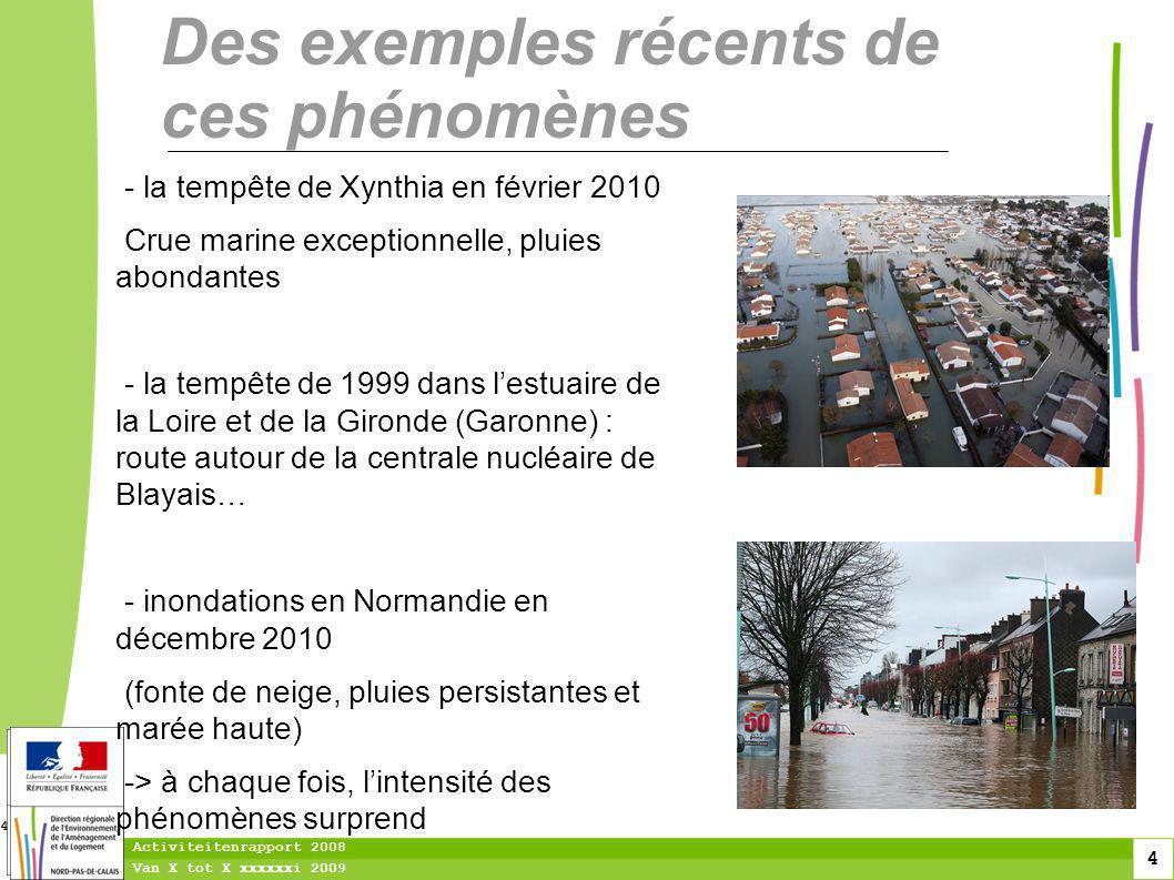 4 Van X tot X xxxxxxi 2009 Activiteitenrapport 2008 4 Des exemples récents de ces phénomènes - la tempête de Xynthia en février 2010 Crue marine exceptionnelle, pluies abondantes - la tempête de 1999 dans lestuaire de la Loire et de la Gironde (Garonne) : route autour de la centrale nucléaire de Blayais… - inondations en Normandie en décembre 2010 (fonte de neige, pluies persistantes et marée haute) -> à chaque fois, lintensité des phénomènes surprend