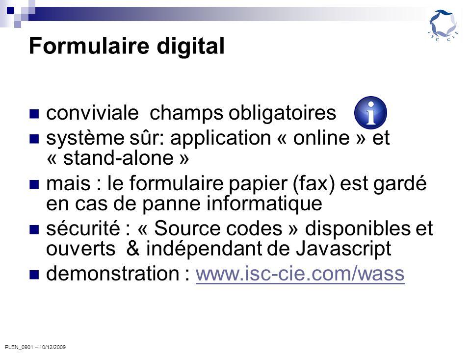 PLEN_0901 – 10/12/2009 Formulaire digital conviviale champs obligatoires système sûr: application « online » et « stand-alone » mais : le formulaire papier (fax) est gardé en cas de panne informatique sécurité : « Source codes » disponibles et ouverts & indépendant de Javascript demonstration : www.isc-cie.com/wasswww.isc-cie.com/wass