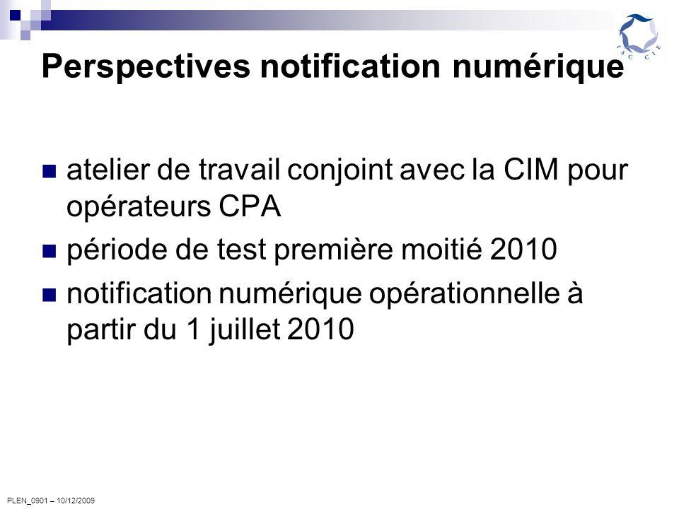 PLEN_0901 – 10/12/2009 Perspectives notification numérique atelier de travail conjoint avec la CIM pour opérateurs CPA période de test première moitié 2010 notification numérique opérationnelle à partir du 1 juillet 2010