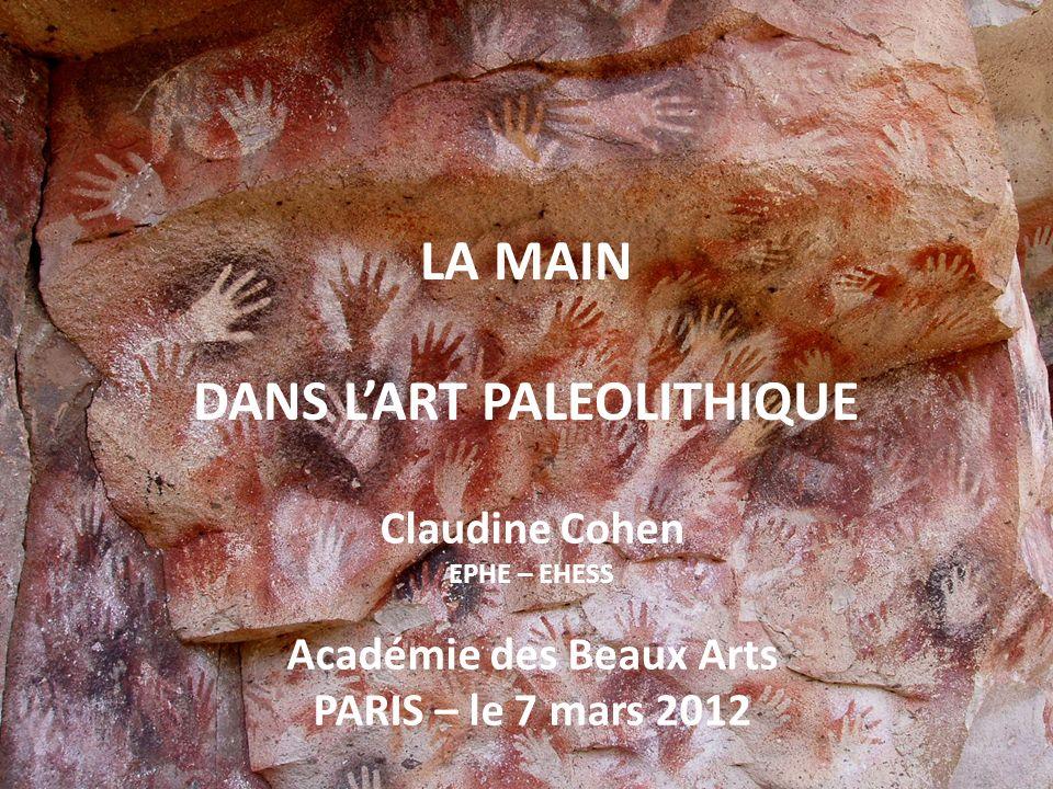 Claudine Cohen EPHE – EHESS Académie des Beaux Arts PARIS – le 7 mars 2012 LA MAIN DANS LART PALEOLITHIQUE