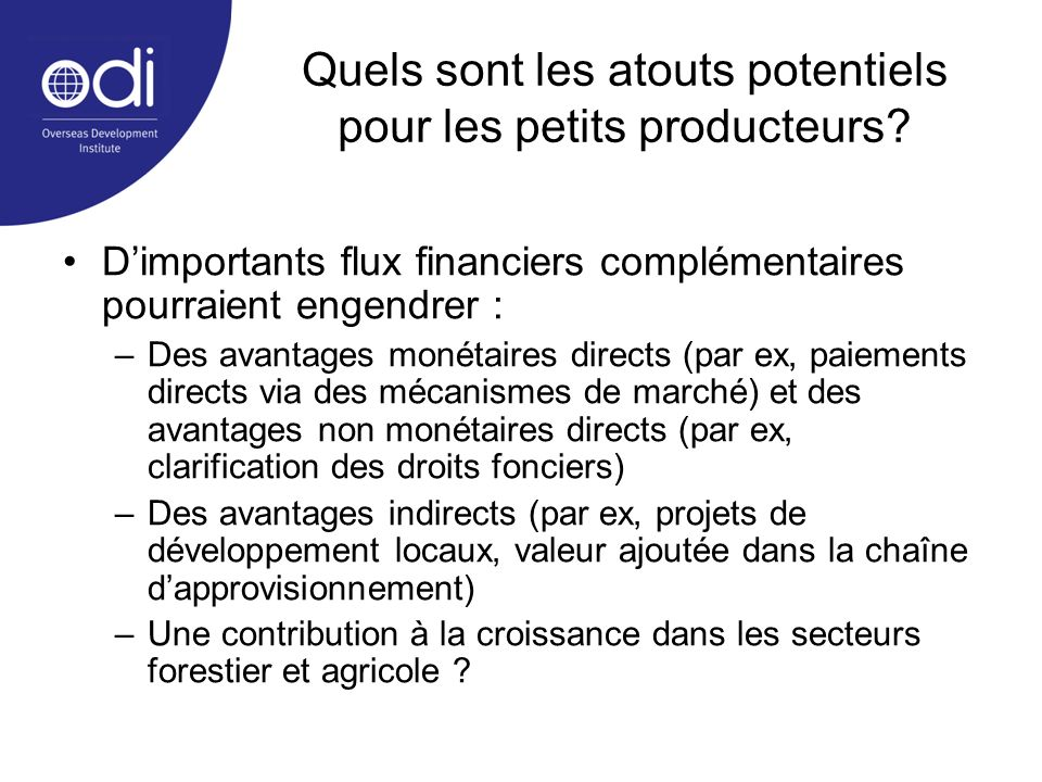 Quels sont les atouts potentiels pour les petits producteurs? Dimportants flux financiers complémentaires pourraient engendrer : –Des avantages monéta
