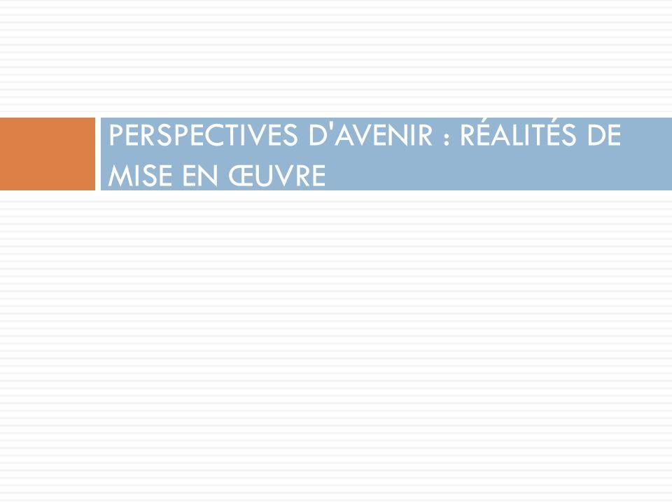 PERSPECTIVES D'AVENIR : RÉALITÉS DE MISE EN ŒUVRE