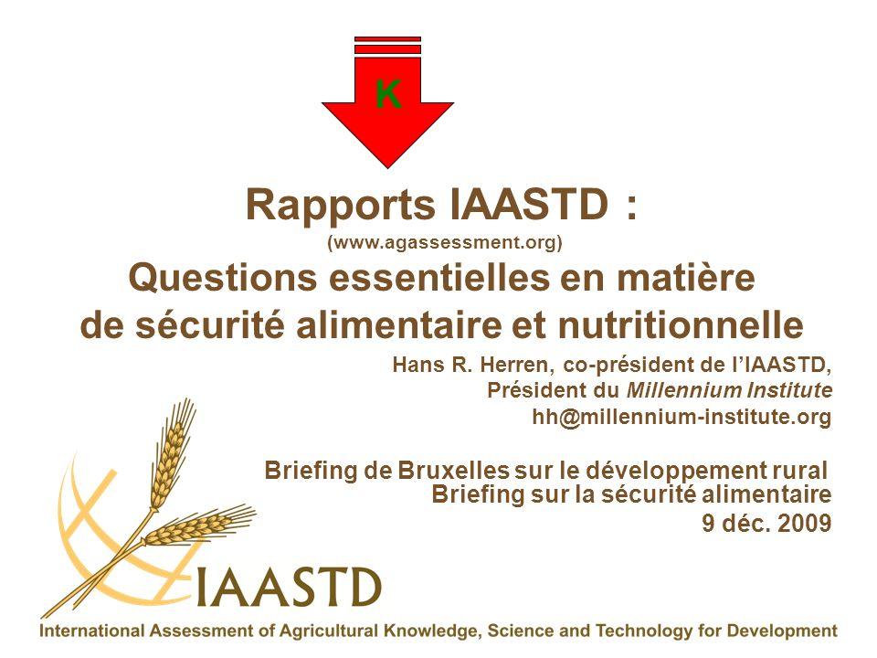 K Rapports IAASTD : (www.agassessment.org) Questions essentielles en matière de sécurité alimentaire et nutritionnelle Hans R. Herren, co-président de