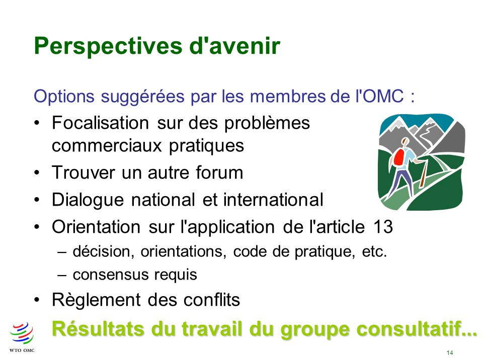 14 Perspectives d avenir Options suggérées par les membres de l OMC : Focalisation sur des problèmes commerciaux pratiques Trouver un autre forum Dialogue national et international Orientation sur l application de l article 13 –décision, orientations, code de pratique, etc.