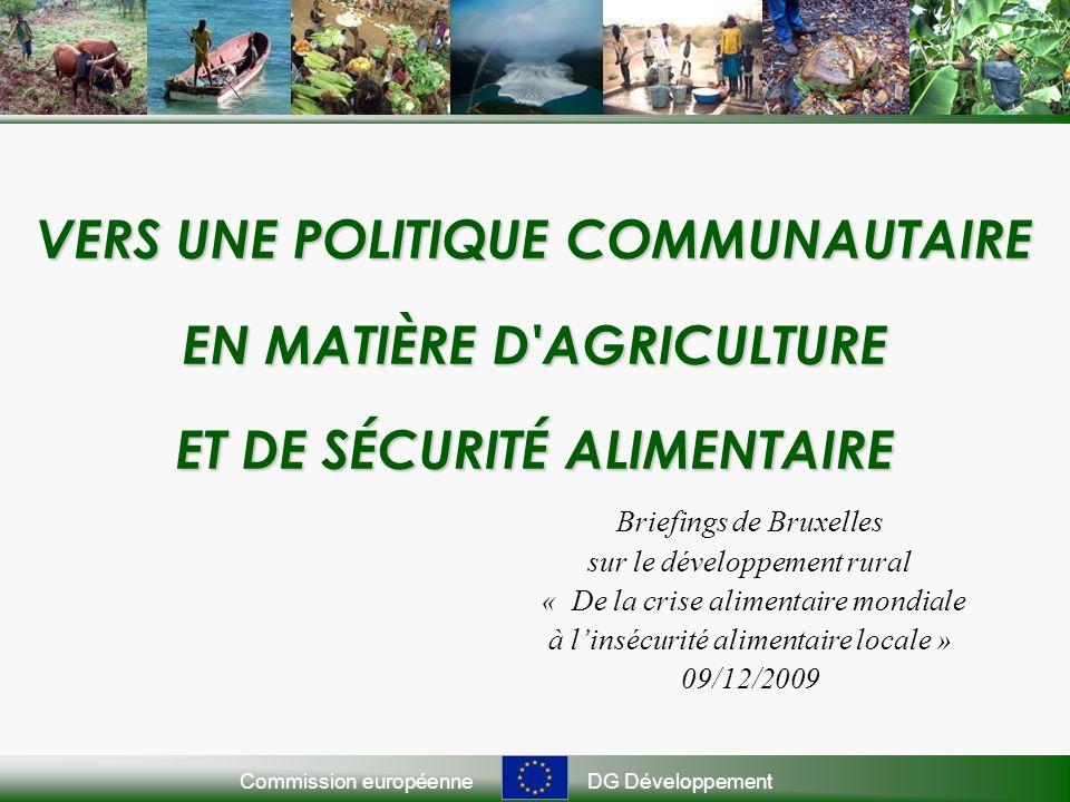 Commission européenneDG Développement VERS UNE POLITIQUE COMMUNAUTAIRE EN MATIÈRE D AGRICULTURE ET DE SÉCURITÉ ALIMENTAIRE Briefings de Bruxelles sur le développement rural « De la crise alimentaire mondiale à linsécurité alimentaire locale » 09/12/2009