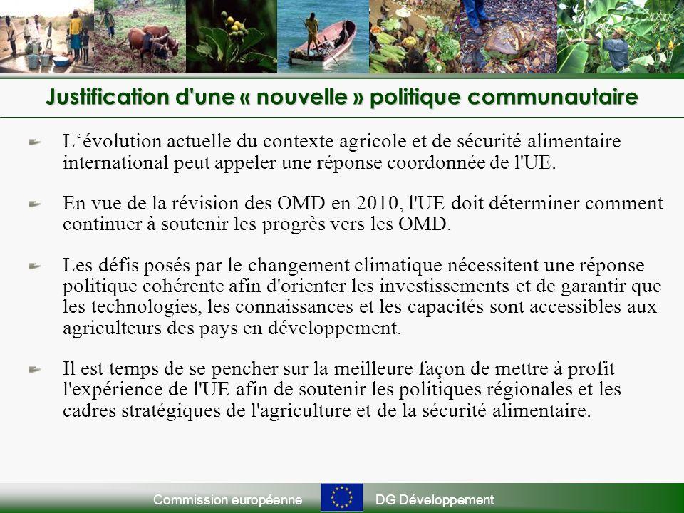 Commission européenneDG Développement Justification d une « nouvelle » politique communautaire Lévolution actuelle du contexte agricole et de sécurité alimentaire international peut appeler une réponse coordonnée de l UE.