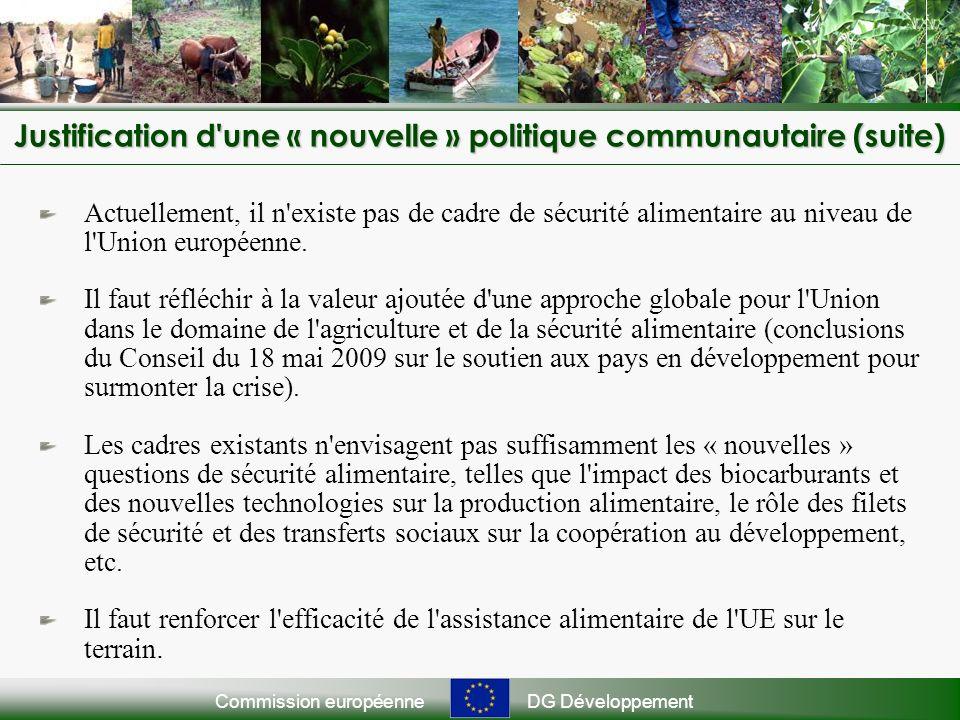 Commission européenneDG Développement Justification d une « nouvelle » politique communautaire (suite) Actuellement, il n existe pas de cadre de sécurité alimentaire au niveau de l Union européenne.