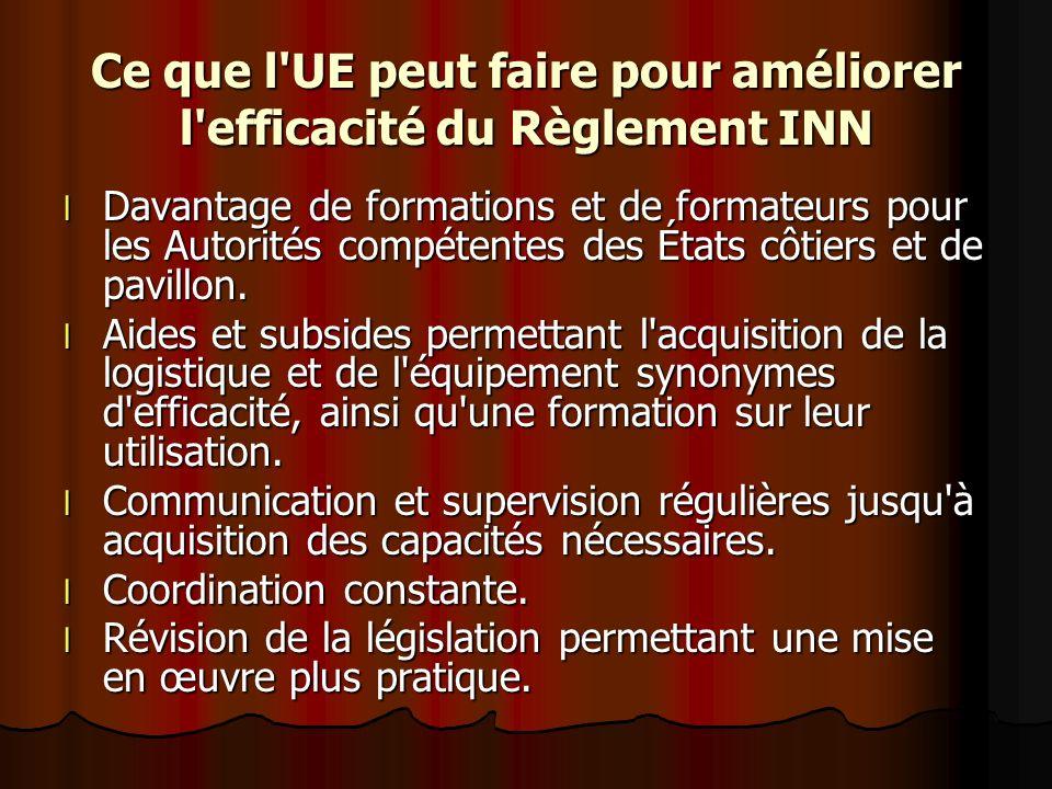 Ce que l UE peut faire pour améliorer l efficacité du Règlement INN l Davantage de formations et de formateurs pour les Autorités compétentes des États côtiers et de pavillon.