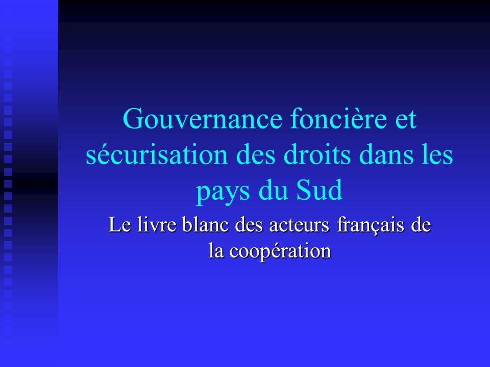 Gouvernance foncière et sécurisation des droits dans les pays du Sud Le livre blanc des acteurs français de la coopération