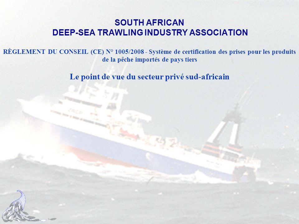 SOUTH AFRICAN DEEP-SEA TRAWLING INDUSTRY ASSOCIATION RÈGLEMENT DU CONSEIL (CE) N° 1005/2008 - Système de certification des prises pour les produits de la pêche importés de pays tiers Le point de vue du secteur privé sud-africain
