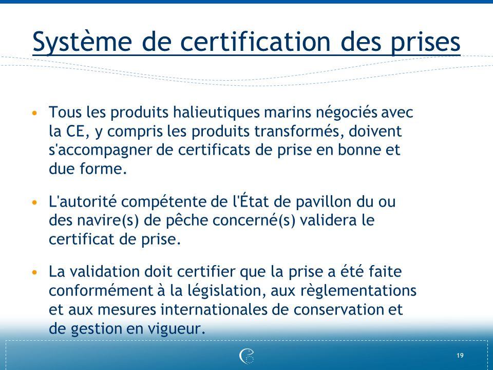 19 Système de certification des prises Tous les produits halieutiques marins négociés avec la CE, y compris les produits transformés, doivent s'accomp