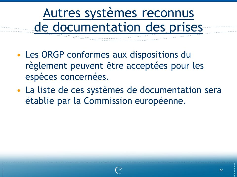 22 Autres systèmes reconnus de documentation des prises Les ORGP conformes aux dispositions du règlement peuvent être acceptées pour les espèces conce