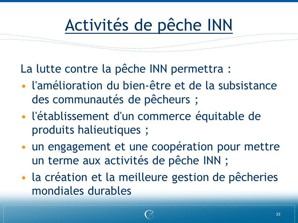 33 Activités de pêche INN La lutte contre la pêche INN permettra : l'amélioration du bien-être et de la subsistance des communautés de pêcheurs ; l'ét