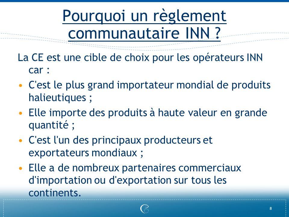 8 Pourquoi un règlement communautaire INN ? La CE est une cible de choix pour les opérateurs INN car : C'est le plus grand importateur mondial de prod