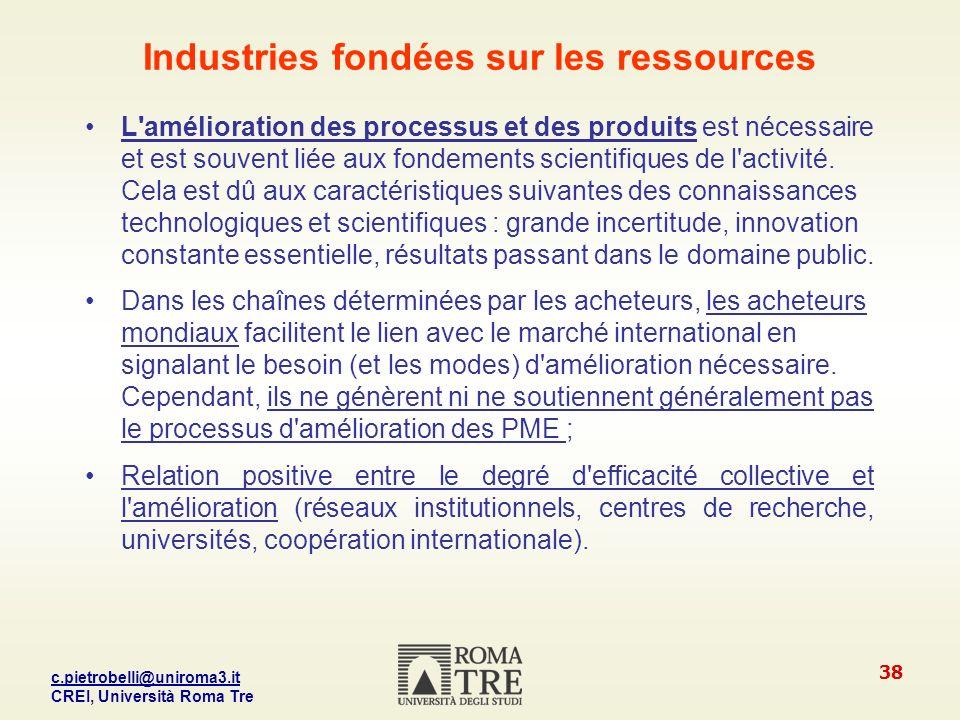 c.pietrobelli@uniroma3.it CREI, Università Roma Tre 38 Industries fondées sur les ressources L amélioration des processus et des produits est nécessaire et est souvent liée aux fondements scientifiques de l activité.