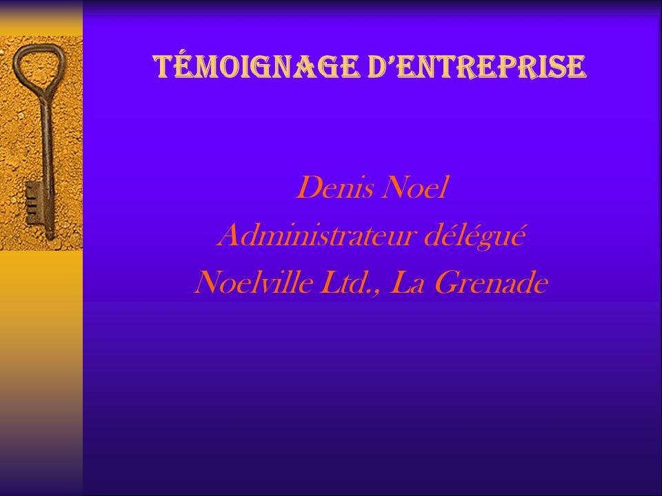 TÉMOIGNAGE DENTREPRISE Denis Noel Administrateur délégué Noelville Ltd., La Grenade
