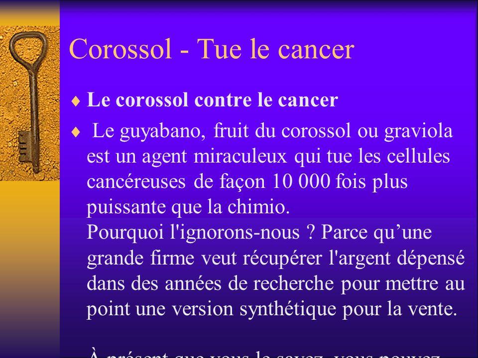 Corossol - Tue le cancer Le corossol contre le cancer Le guyabano, fruit du corossol ou graviola est un agent miraculeux qui tue les cellules cancéreuses de façon 10 000 fois plus puissante que la chimio.