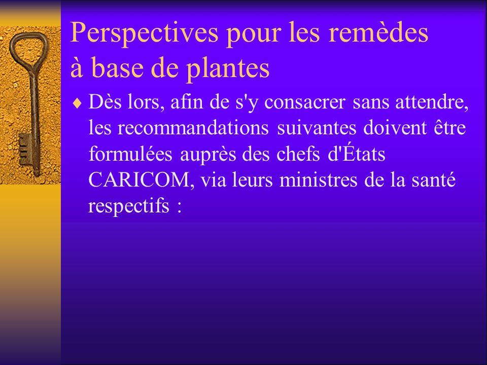Perspectives pour les remèdes à base de plantes Dès lors, afin de s y consacrer sans attendre, les recommandations suivantes doivent être formulées auprès des chefs d États CARICOM, via leurs ministres de la santé respectifs :