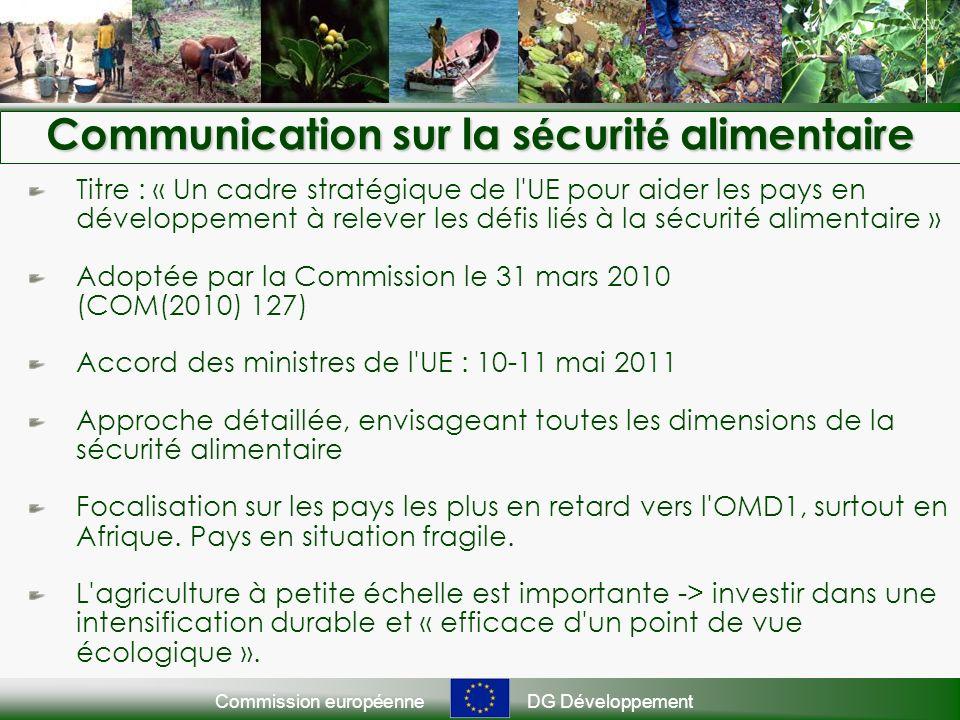 Commission européenneDG Développement Communication sur la s é curit é alimentaire Titre : « Un cadre stratégique de l UE pour aider les pays en développement à relever les défis liés à la sécurité alimentaire » Adoptée par la Commission le 31 mars 2010 (COM(2010) 127) Accord des ministres de l UE : 10-11 mai 2011 Approche détaillée, envisageant toutes les dimensions de la sécurité alimentaire Focalisation sur les pays les plus en retard vers l OMD1, surtout en Afrique.