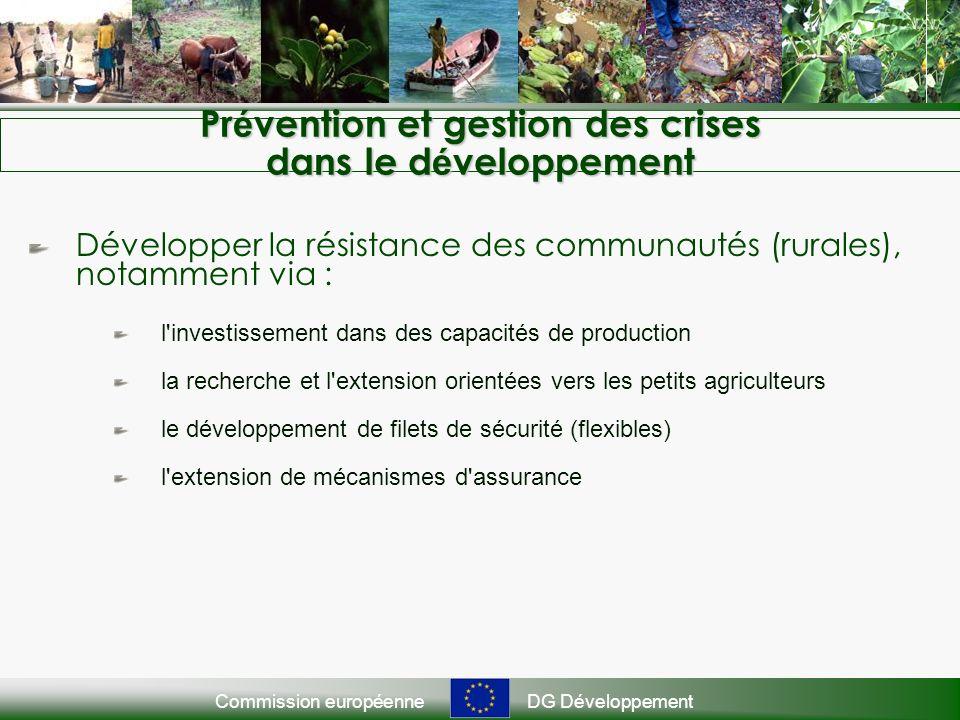 Commission européenneDG Développement Pr é vention et gestion des crises dans le d é veloppement Développer la résistance des communautés (rurales), notamment via : l investissement dans des capacités de production la recherche et l extension orientées vers les petits agriculteurs le développement de filets de sécurité (flexibles) l extension de mécanismes d assurance