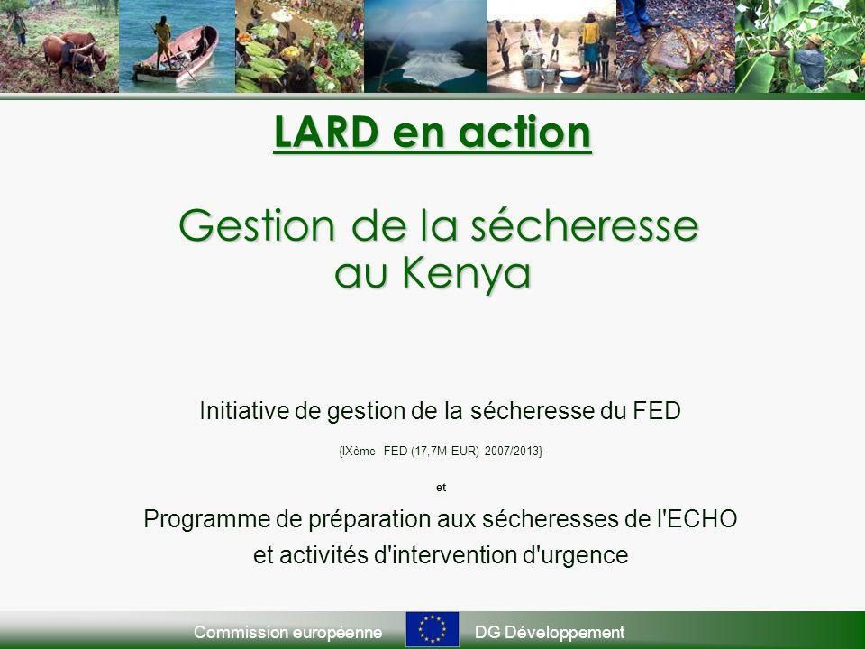 Commission européenneDG Développement LARD en action Gestion de la sécheresse au Kenya Initiative de gestion de la sécheresse du FED {IXème FED (17,7M EUR) 2007/2013} et Programme de préparation aux sécheresses de l ECHO et activités d intervention d urgence