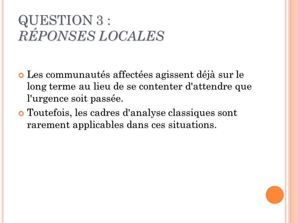 QUESTION 3 : RÉPONSES LOCALES Les communautés affectées agissent déjà sur le long terme au lieu de se contenter d attendre que l urgence soit passée.