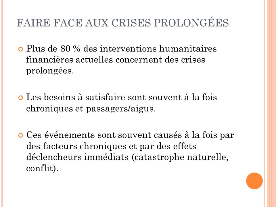 FAIRE FACE AUX CRISES PROLONGÉES Plus de 80 % des interventions humanitaires financières actuelles concernent des crises prolongées.