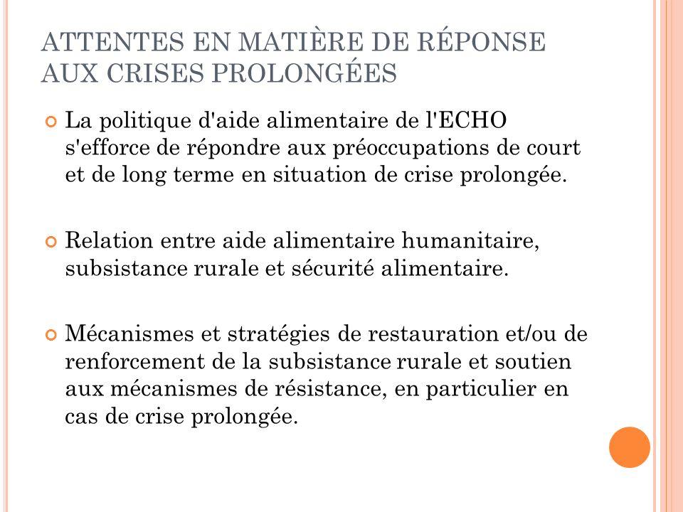 ATTENTES EN MATIÈRE DE RÉPONSE AUX CRISES PROLONGÉES La politique d aide alimentaire de l ECHO s efforce de répondre aux préoccupations de court et de long terme en situation de crise prolongée.
