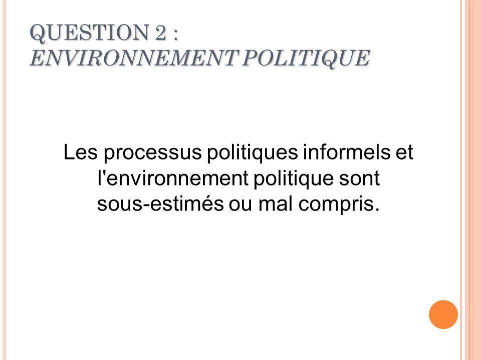 QUESTION 2 : ENVIRONNEMENT POLITIQUE Les processus politiques informels et l'environnement politique sont sous-estimés ou mal compris.