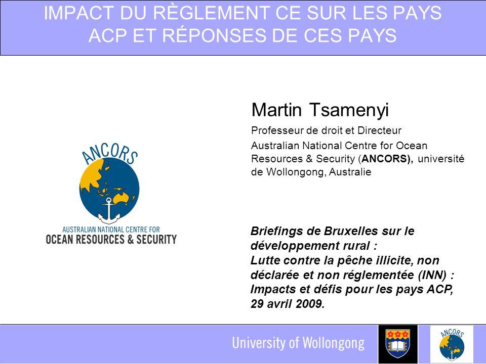IMPACT DU RÈGLEMENT CE SUR LES PAYS ACP ET RÉPONSES DE CES PAYS Martin Tsamenyi Professeur de droit et Directeur Australian National Centre for Ocean Resources & Security (ANCORS), université de Wollongong, Australie Briefings de Bruxelles sur le développement rural : Lutte contre la pêche illicite, non déclarée et non réglementée (INN) : Impacts et défis pour les pays ACP, 29 avril 2009.