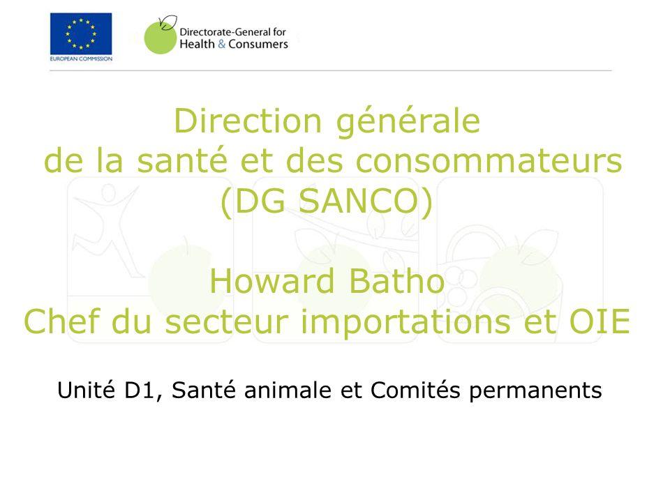 Direction générale de la santé et des consommateurs (DG SANCO) Howard Batho Chef du secteur importations et OIE Unité D1, Santé animale et Comités per