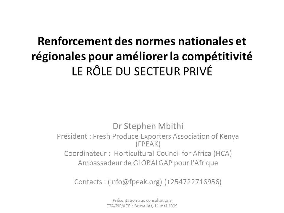 Renforcement des normes nationales et régionales pour améliorer la compétitivité LE RÔLE DU SECTEUR PRIVÉ Dr Stephen Mbithi Président : Fresh Produce