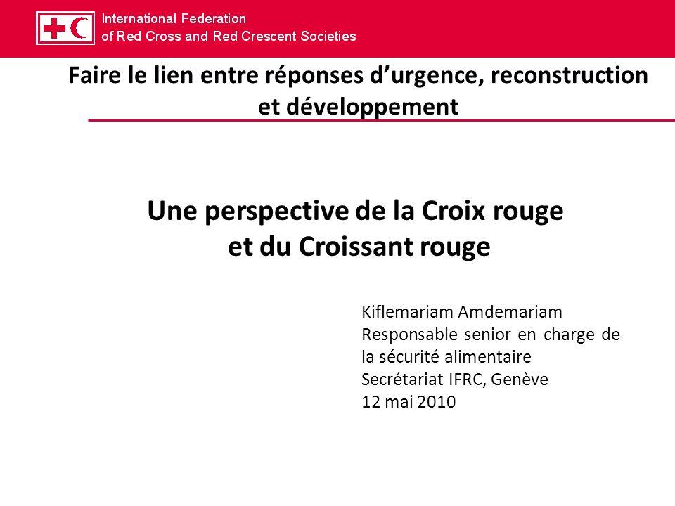 Faire le lien entre réponses durgence, reconstruction et développement Une perspective de la Croix rouge et du Croissant rouge Kiflemariam Amdemariam Responsable senior en charge de la sécurité alimentaire Secrétariat IFRC, Genève 12 mai 2010