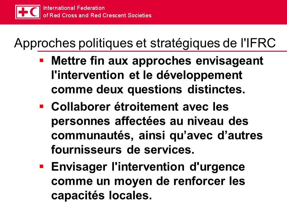 Approches politiques et stratégiques de l IFRC Mettre fin aux approches envisageant l intervention et le développement comme deux questions distinctes.