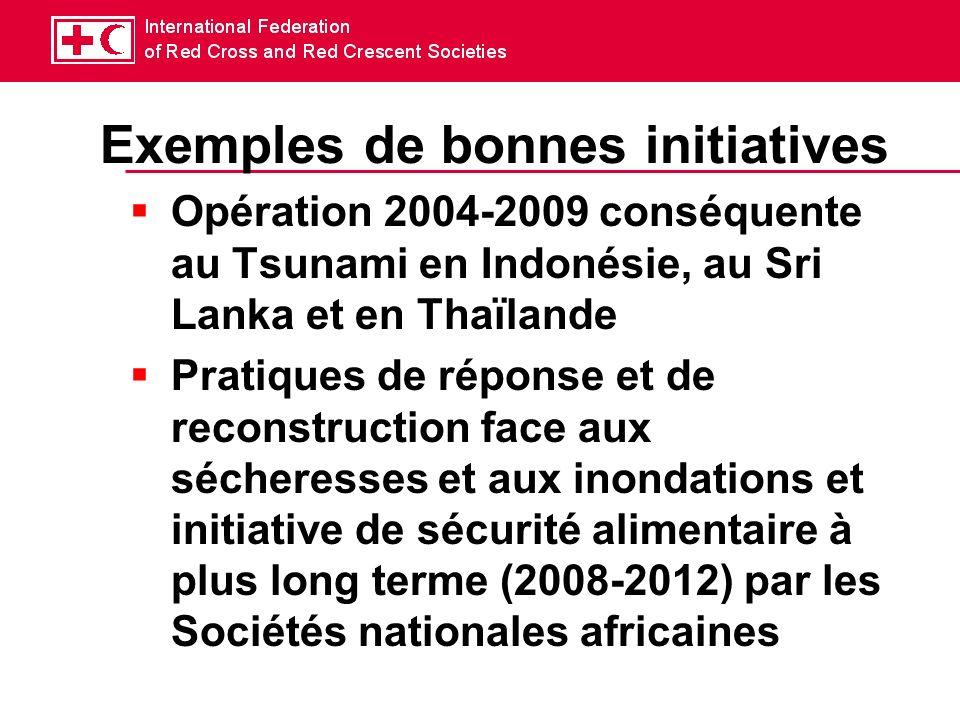 Exemples de bonnes initiatives Opération 2004-2009 conséquente au Tsunami en Indonésie, au Sri Lanka et en Thaïlande Pratiques de réponse et de reconstruction face aux sécheresses et aux inondations et initiative de sécurité alimentaire à plus long terme (2008-2012) par les Sociétés nationales africaines