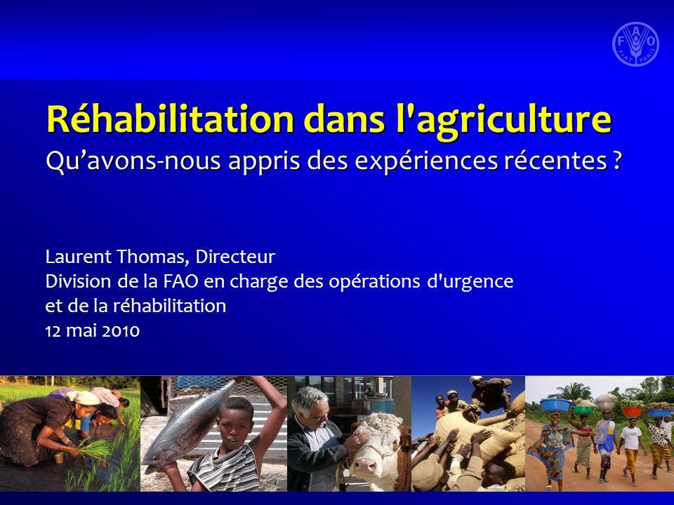 Réhabilitation dans l'agriculture Quavons-nous appris des expériences récentes ? Laurent Thomas, Directeur Division de la FAO en charge des opérations