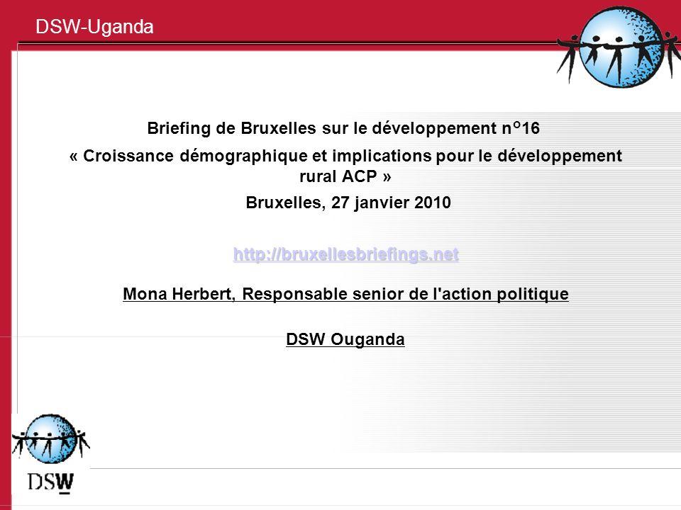 DSW-Uganda Briefing de Bruxelles sur le développement n°16 « Croissance démographique et implications pour le développement rural ACP » Bruxelles, 27 janvier 2010 http://bruxellesbriefings.net Mona Herbert, Responsable senior de l action politique DSW Ouganda