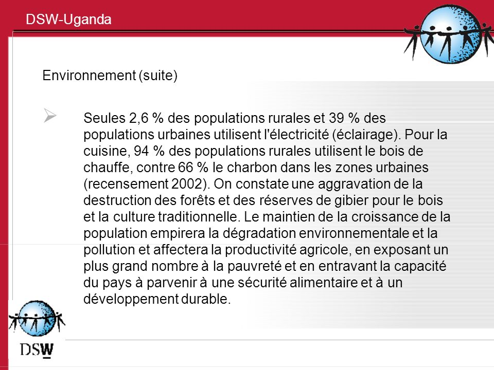 DSW-Uganda Environnement (suite) Seules 2,6 % des populations rurales et 39 % des populations urbaines utilisent l électricité (éclairage).