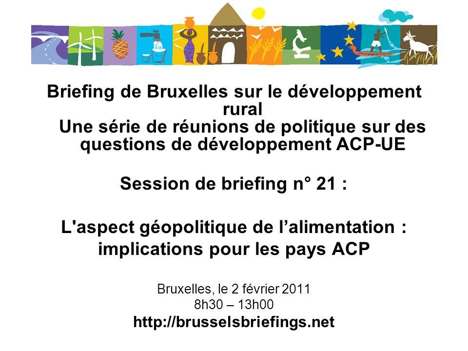 Briefing de Bruxelles sur le développement rural Une série de réunions de politique sur des questions de développement ACP-UE Session de briefing n° 21 : L aspect géopolitique de lalimentation : implications pour les pays ACP Bruxelles, le 2 février 2011 8h30 – 13h00 http://brusselsbriefings.net