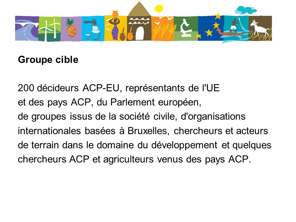 Groupe cible 200 décideurs ACP-EU, représentants de l UE et des pays ACP, du Parlement européen, de groupes issus de la société civile, d organisations internationales basées à Bruxelles, chercheurs et acteurs de terrain dans le domaine du développement et quelques chercheurs ACP et agriculteurs venus des pays ACP.