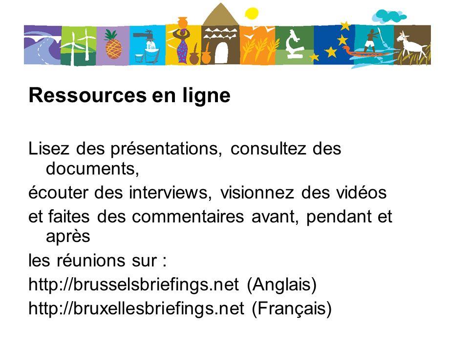 Ressources en ligne Lisez des présentations, consultez des documents, écouter des interviews, visionnez des vidéos et faites des commentaires avant, pendant et après les réunions sur : http://brusselsbriefings.net (Anglais) http://bruxellesbriefings.net (Français)