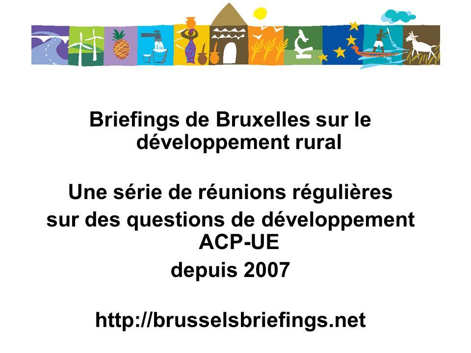 Briefings de Bruxelles sur le développement rural Une série de réunions régulières sur des questions de développement ACP-UE depuis 2007 http://brusselsbriefings.net