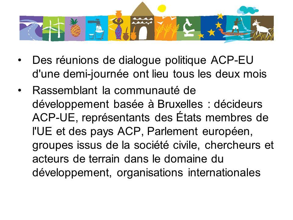 Des réunions de dialogue politique ACP-EU d une demi-journée ont lieu tous les deux mois Rassemblant la communauté de développement basée à Bruxelles : décideurs ACP-UE, représentants des États membres de l UE et des pays ACP, Parlement européen, groupes issus de la société civile, chercheurs et acteurs de terrain dans le domaine du développement, organisations internationales
