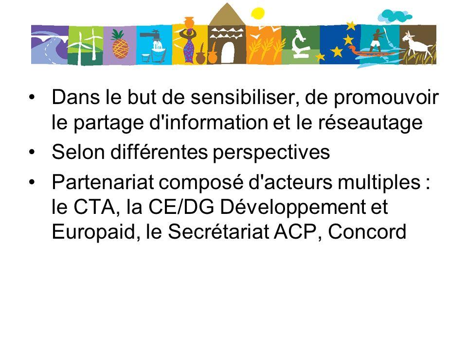 Dans le but de sensibiliser, de promouvoir le partage d information et le réseautage Selon différentes perspectives Partenariat composé d acteurs multiples : le CTA, la CE/DG Développement et Europaid, le Secrétariat ACP, Concord