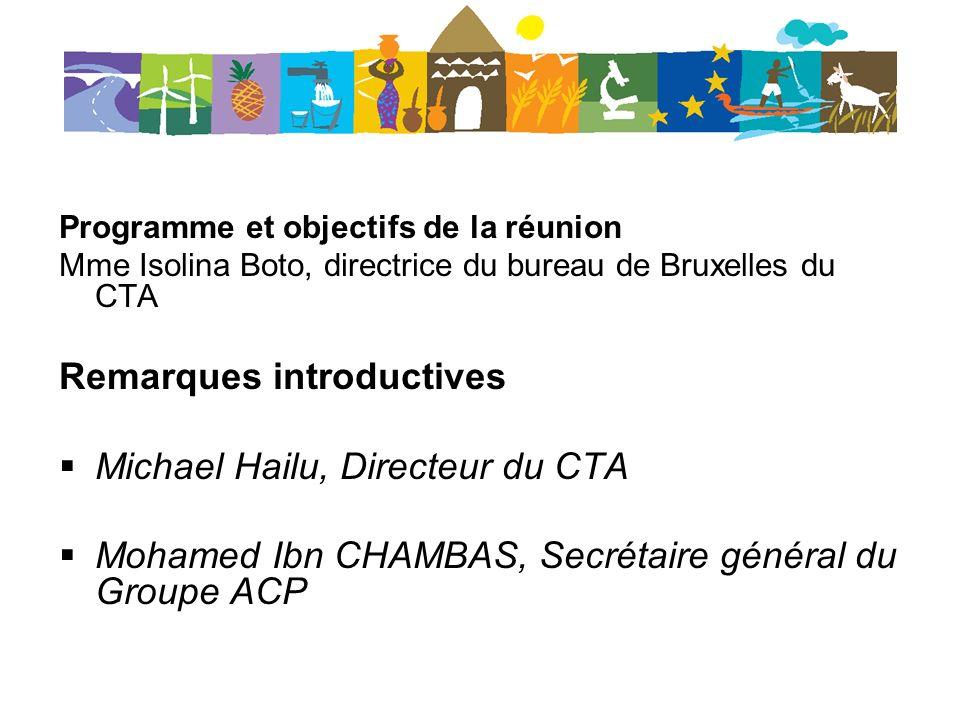 Programme et objectifs de la réunion Mme Isolina Boto, directrice du bureau de Bruxelles du CTA Remarques introductives Michael Hailu, Directeur du CTA Mohamed Ibn CHAMBAS, Secrétaire général du Groupe ACP