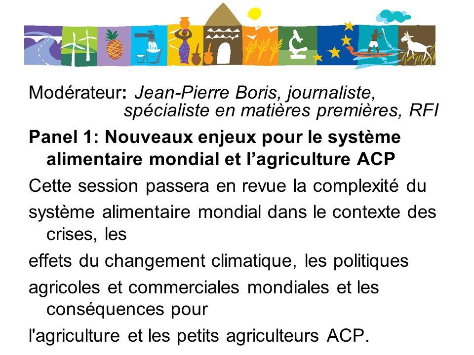 Modérateur: Jean-Pierre Boris, journaliste, spécialiste en matières premières, RFI Panel 1: Nouveaux enjeux pour le système alimentaire mondial et lagriculture ACP Cette session passera en revue la complexité du système alimentaire mondial dans le contexte des crises, les effets du changement climatique, les politiques agricoles et commerciales mondiales et les conséquences pour l agriculture et les petits agriculteurs ACP.