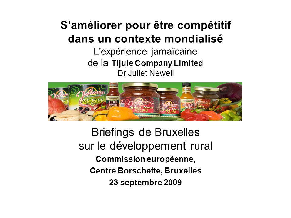 Saméliorer pour être compétitif dans un contexte mondialisé L expérience jamaïcaine de la Tijule Company Limited Dr Juliet Newell Briefings de Bruxelles sur le développement rural Commission européenne, Centre Borschette, Bruxelles 23 septembre 2009