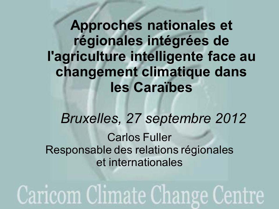 Approches nationales et régionales intégrées de l agriculture intelligente face au changement climatique dans les Caraïbes Bruxelles, 27 septembre 2012 Carlos Fuller Responsable des relations régionales et internationales